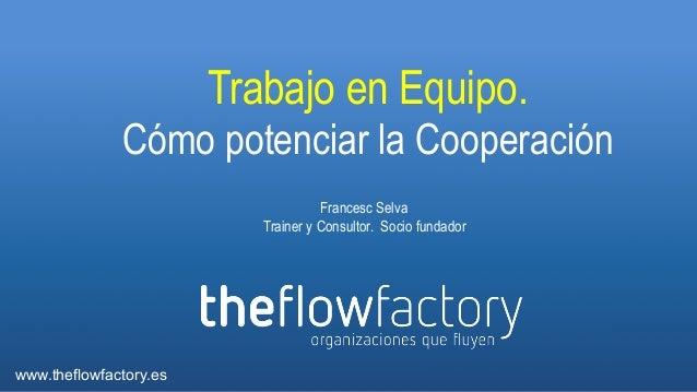 Trabajo en Equipo. Cómo potenciar la Cooperación Francesc Selva Trainer y Consultor. Socio fundador  www.theflowfactory.es