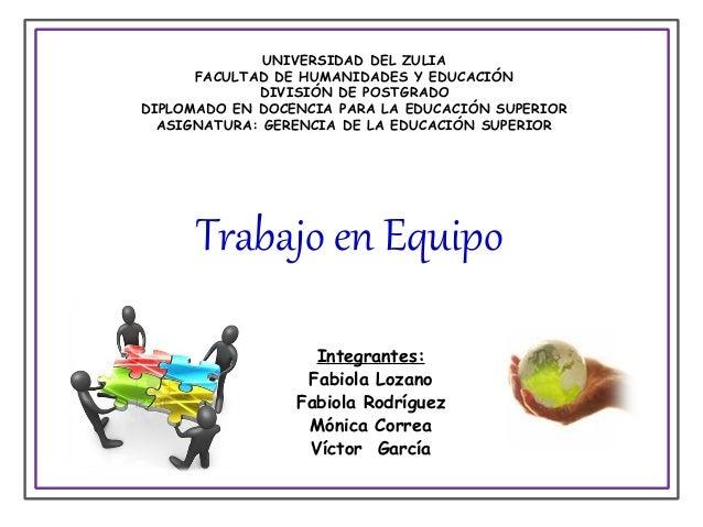 Trabajo en Equipo Integrantes: Fabiola Lozano Fabiola Rodríguez Mónica Correa Víctor García UNIVERSIDAD DEL ZULIA FACULTAD...