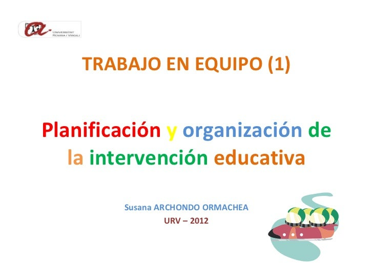 TRABAJO EN EQUIPO (1)Planificación y organización de   la intervención educativa        Susana ARCHONDO ORMACHEA          ...