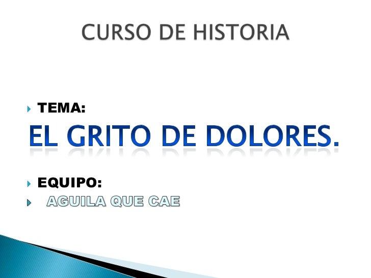 TEMA:<br />EQUIPO:<br />  AGUILA QUE CAE<br />CURSO DE HISTORIA<br />EL GRITO DE DOLORES.<br />
