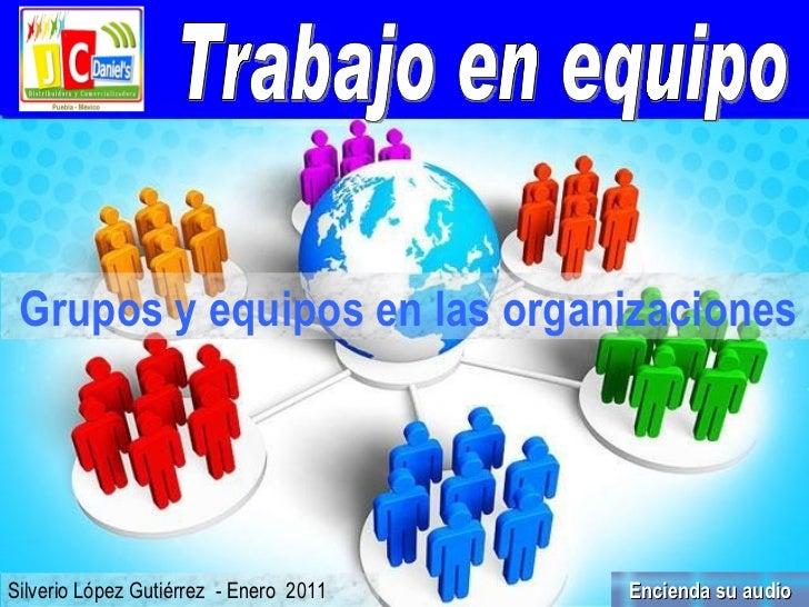 Trabajo en equipo Silverio López Gutiérrez  - Enero  2011 Grupos y equipos en las organizaciones   Encienda su audio