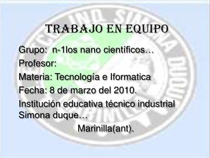 Trabajo en equipo<br />Grupo:  n-1los nano científicos…<br />Profesor: <br />Materia: Tecnología e Iformatica<br />Fecha: ...
