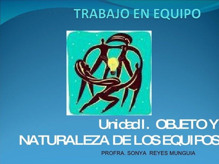 Unidad I.  OBJETO Y NATURALEZA DE LOS EQUIPOS PROFRA. SONYA  REYES MUNGUIA