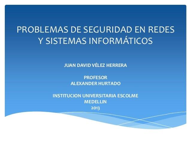 PROBLEMAS DE SEGURIDAD EN REDES Y SISTEMAS INFORMÁTICOS JUAN DAVID VÉLEZ HERRERA PROFESOR ALEXANDER HURTADO  INSTITUCION U...
