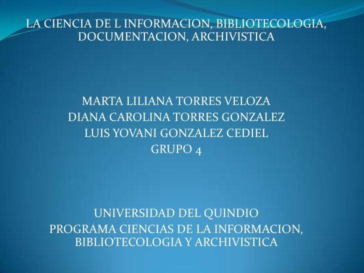 LA CIENCIA DE L INFORMACION, BIBLIOTECOLOGIA, DOCUMENTACION, ARCHIVISTICA<br />MARTA LILIANA TORRES VELOZA<br />DIANA CARO...