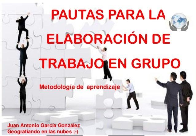 PAUTAS PARA LA ELABORACIÓN DE TRABAJO EN GRUPO Metodología de aprendizaje  Juan Antonio García González Geografiando en la...