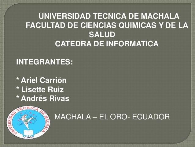 UNIVERSIDAD TECNICA DE MACHALA FACULTAD DE CIENCIAS QUIMICAS Y DE LA SALUD CATEDRA DE INFORMATICA INTEGRANTES:  * Ariel Ca...
