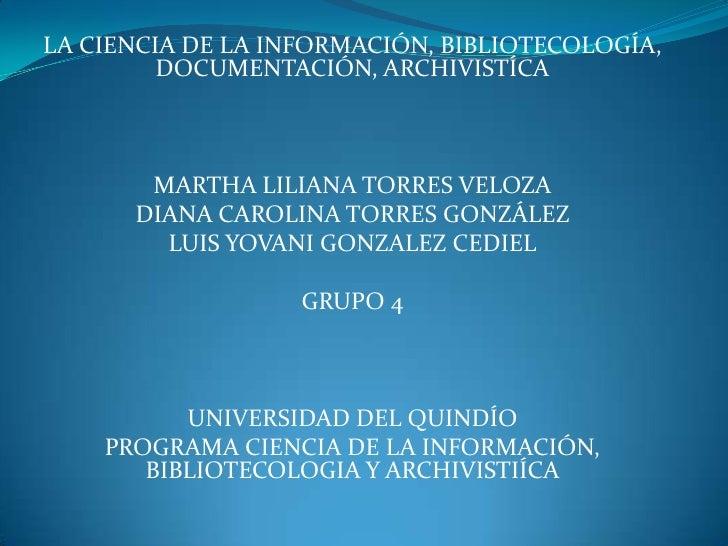 LA CIENCIA DE LA INFORMACIÓN, BIBLIOTECOLOGÍA, DOCUMENTACIÓN, ARCHIVISTÍCA<br />MARTHA LILIANA TORRES VELOZA<br />DIANA CA...