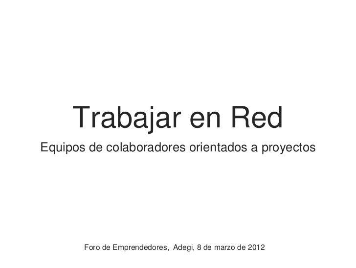 Trabajar en RedEquipos de colaboradores orientados a proyectos       Foro de Emprendedores, Adegi, 8 de marzo de 2012
