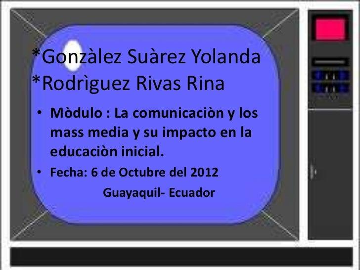 *Gonzàlez Suàrez Yolanda*Rodrìguez Rivas Rina• Mòdulo : La comunicaciòn y los  mass media y su impacto en la  educaciòn in...
