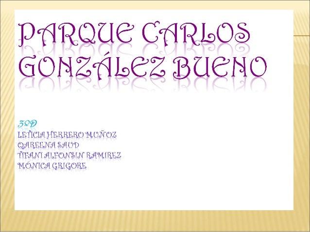 ElParque Carlos GonzálezBuenofue creado en 1973, y hoy esconocido como el parque de lospatos, porque en una etapa de suh...
