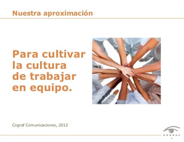 Nuestra aproximaciónPara cultivarla culturade trabajaren equipo.Cograf Comunicaciones, 2012Para Cultivar Espíritu de Traba...