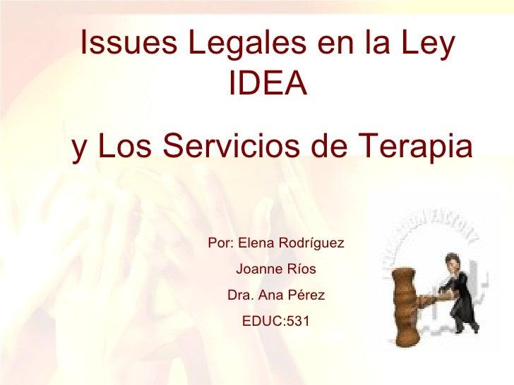 Issues Legales en la Ley IDEA y Los Servicios de Terapia Por: Elena Rodríguez Joanne Ríos Dra. Ana Pérez EDUC:531