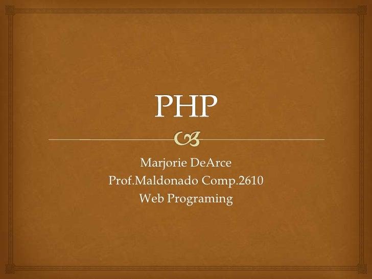 Marjorie DeArceProf.Maldonado Comp.2610     Web Programing