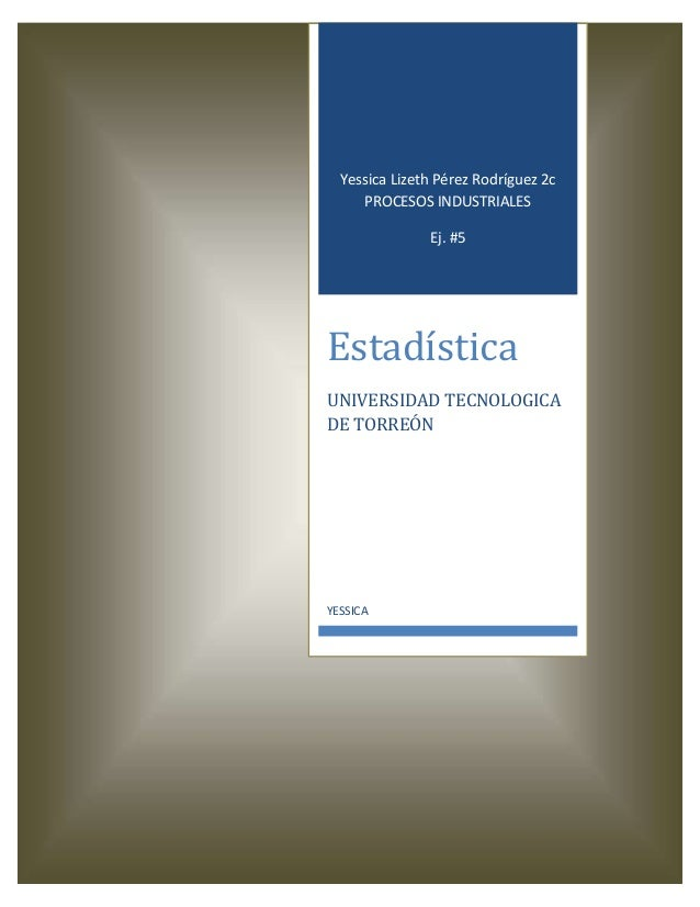 Yessica Lizeth Pérez Rodríguez 2c PROCESOS INDUSTRIALES Ej. #5  Estadística UNIVERSIDAD TECNOLOGICA DE TORREÓN  YESSICA