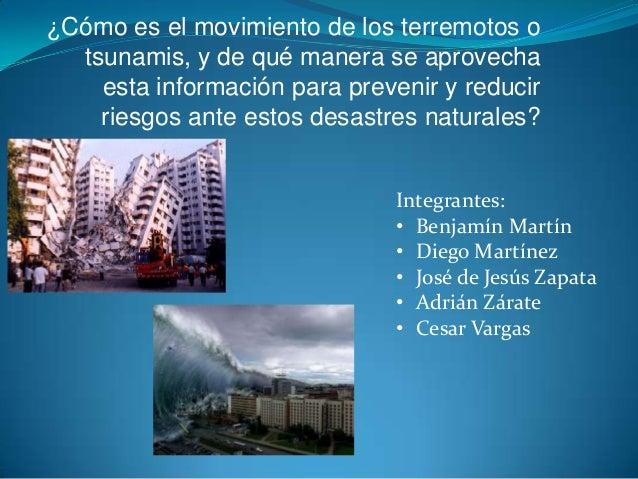 ¿Cómo es el movimiento de los terremotos o tsunamis, y de qué manera se aprovecha esta información para prevenir y reducir...