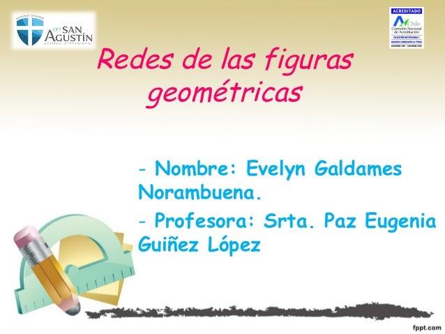 Redes de las figuras geométricas - Nombre: Evelyn Galdames Norambuena. - Profesora: Srta. Paz Eugenia Guiñez López