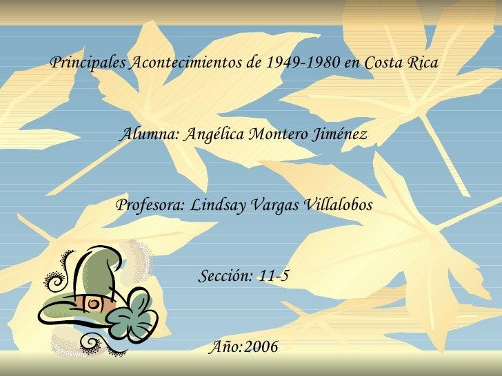 Principales Acontecimientos de 1949-1980 en Costa Rica         Alumna: Angélica Montero Jiménez         Profesora: Lindsay...
