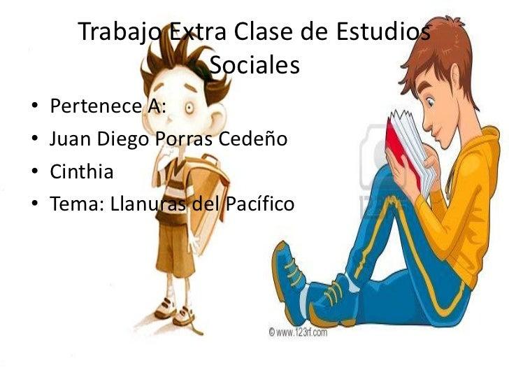 Trabajo Extra Clase de Estudios                  Sociales•   Pertenece A:•   Juan Diego Porras Cedeño•   Cinthia•   Tema: ...