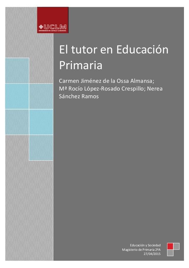 El tutor en Educación Primaria Carmen Jiménez de la Ossa Almansa; Mª Rocío López-Rosado Crespillo; Nerea Sánchez Ramos Edu...