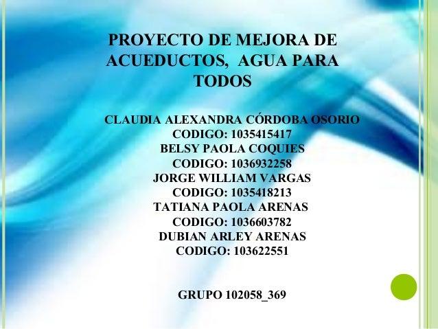 PROYECTO DE MEJORA DE ACUEDUCTOS, AGUA PARA TODOS CLAUDIA ALEXANDRA CÓRDOBA OSORIO CODIGO: 1035415417 BELSY PAOLA COQUIES ...