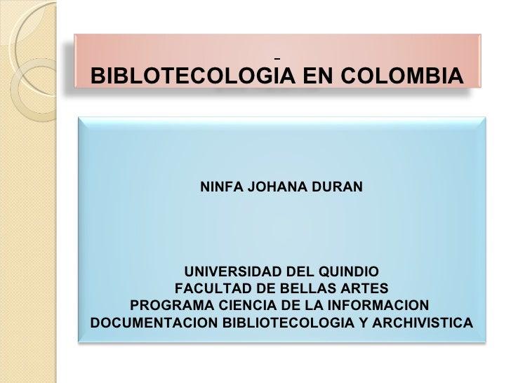 BIBLOTECOLOGIA EN COLOMBIA NINFA JOHANA DURAN UNIVERSIDAD DEL QUINDIO FACULTAD DE BELLAS ARTES PROGRAMA CIENCIA DE LA INFO...