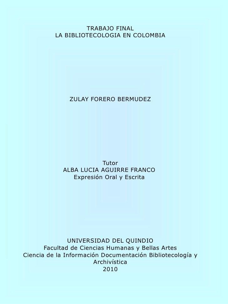 TRABAJO FINAL LA BIBLIOTECOLOGIA EN COLOMBIA ZULAY FORERO BERMUDEZ Tutor ALBA LUCIA AGUIRRE FRANCO  Expresión Oral y Escri...