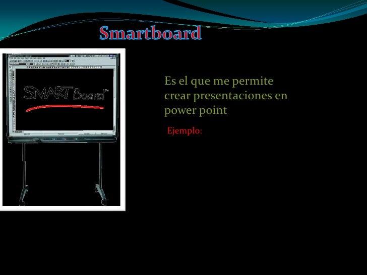 Smartboard<br />Es el que me permite crear presentaciones en power point <br />Ejemplo:<br />