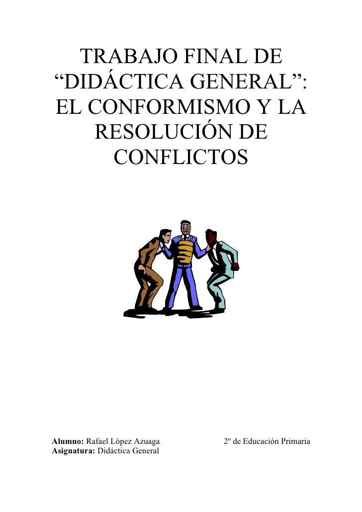 """TRABAJO FINAL DE """"DIDÁCTICA GENERAL"""": EL CONFORMISMO Y LA    RESOLUCIÓN DE      CONFLICTOS     Alumno: Rafael López Azuaga..."""