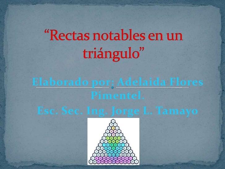 """""""Rectas notables en un triángulo""""<br />Elaborado por: Adelaida Flores Pimentel. <br />Esc. Sec. Ing. Jorge L. Tamayo<br />"""