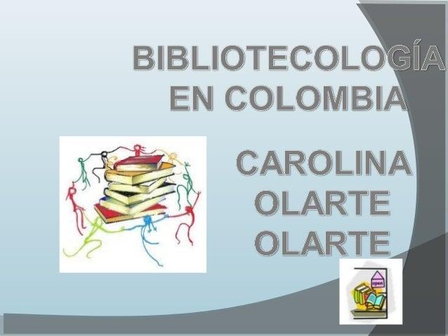 LA BIBLIOTECOLOGÍA EN COLOMBIA PRESENTADO POR: CAROLINA OLARTE OLARTE UNIVERSIDAD DEL QUINDÍO FACULTAD DE CIENCIAS HUMANAS...
