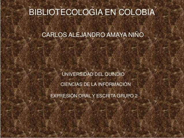 BIBLIOTECOLOGIA EN COLOBIA CARLOS ALEJANDRO AMAYA NIÑO UNIVERSIDAD DEL QUINDIO CIENCIAS DE LA INFORMACIÒN EXPRESIÒN ORAL Y...