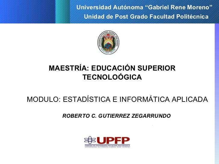 Unidad de Post Grado Facultad Politécnica MAESTRÍA: EDUCACIÓN SUPERIOR TECNOLOÓGICA MODULO: ESTADÍSTICA E INFORMÁTICA APLI...