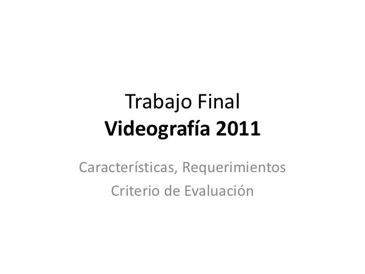 Trabajo Final Videografía 2011<br />Características, Requerimientos<br />Criterio de Evaluación<br />