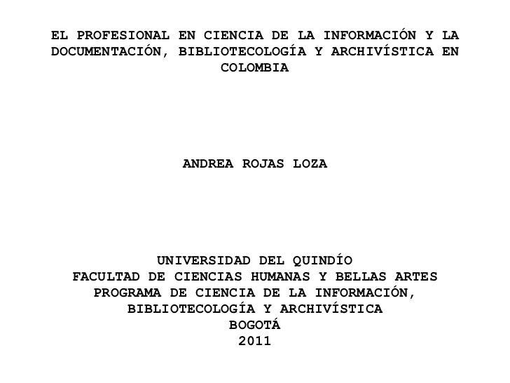EL PROFESIONAL EN CIENCIA DE LA INFORMACIÓN Y LA DOCUMENTACIÓN, BIBLIOTECOLOGÍA Y ARCHIVÍSTICA EN COLOMBIA ANDREA ROJAS LO...