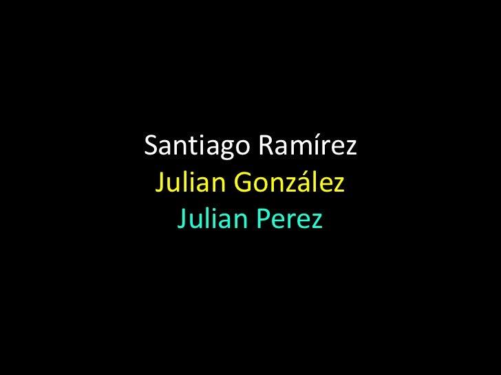 Santiago RamírezJulian GonzálezJulian Perez<br />