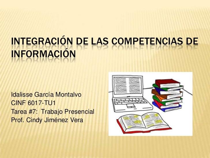INTEGRACIÓN DE LAS COMPETENCIAS DEINFORMACIÓNIdalisse García MontalvoCINF 6017-TU1Tarea #7: Trabajo PresencialProf. Cindy ...