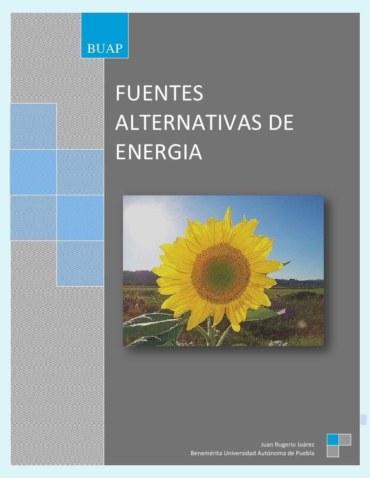 FUENTES ALTERNATIVAS DE ENERGIAJuan Rugerio Juárez                 BUAP                      FUENTES                      ...