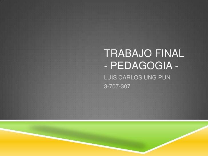 TRABAJO FINAL- PEDAGOGIA -LUIS CARLOS UNG PUN3-707-307