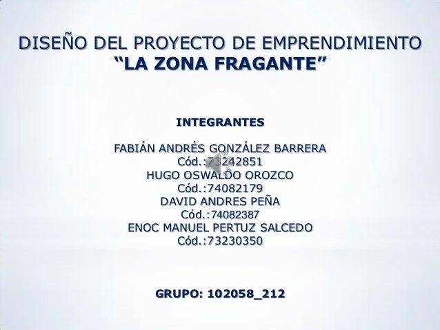 """DISEÑO DEL PROYECTO DE EMPRENDIMIENTO         """"LA ZONA FRAGANTE""""                INTEGRANTES        FABIÁN ANDRÉS GONZÁLEZ ..."""