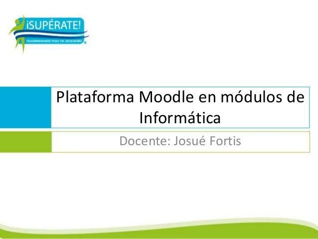 Plataforma Moodle en módulos deInformáticaDocente: Josué Fortis