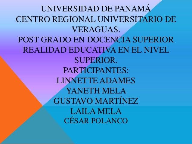 UNIVERSIDAD DE PANAMÁ CENTRO REGIONAL UNIVERSITARIO DE VERAGUAS. POST GRADO EN DOCENCIA SUPERIOR REALIDAD EDUCATIVA EN EL ...