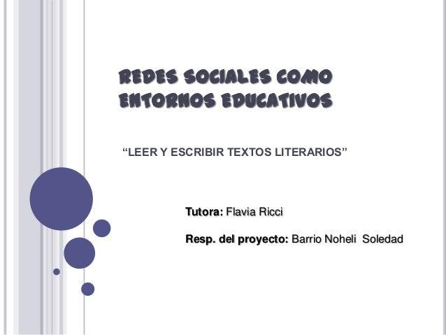 """REDES SOCIALES COMO ENTORNOS EDUCATIVOS """"LEER Y ESCRIBIR TEXTOS LITERARIOS""""  Tutora: Flavia Ricci Resp. del proyecto: Barr..."""