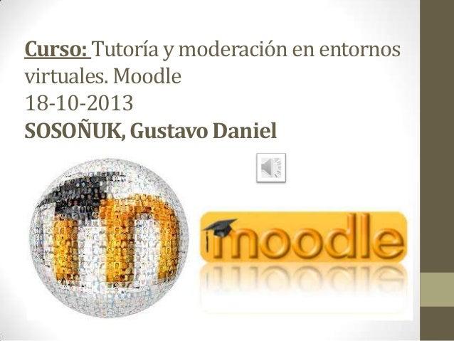 Curso: Tutoría y moderación en entornos virtuales. Moodle 18-10-2013 SOSOÑUK, Gustavo Daniel
