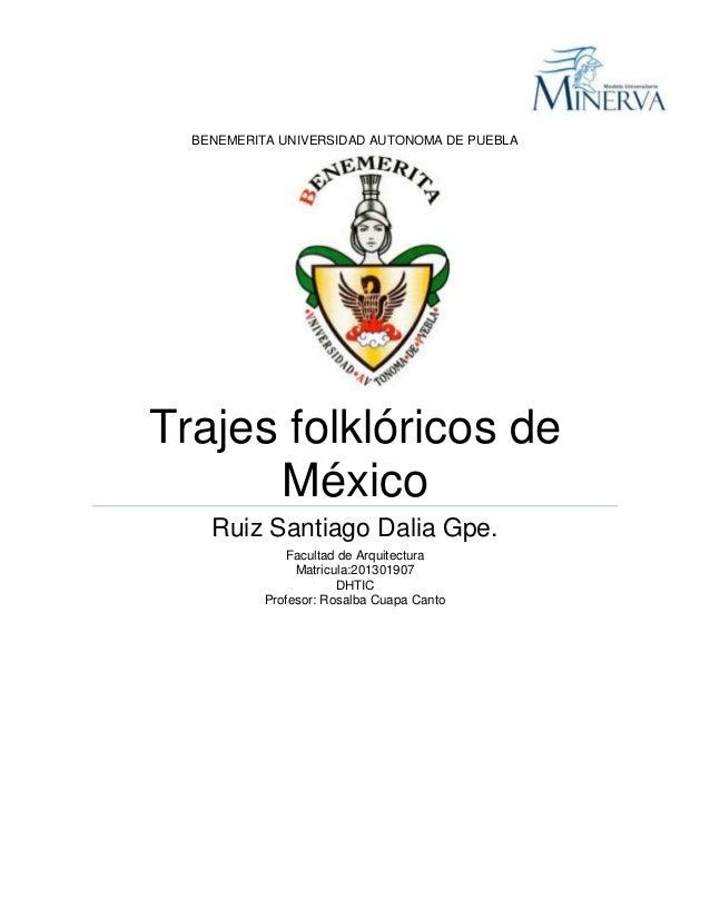 BENEMERITA UNIVERSIDAD AUTONOMA DE PUEBLA  Trajes folklóricos de México Ruiz Santiago Dalia Gpe. Facultad de Arquitectura ...