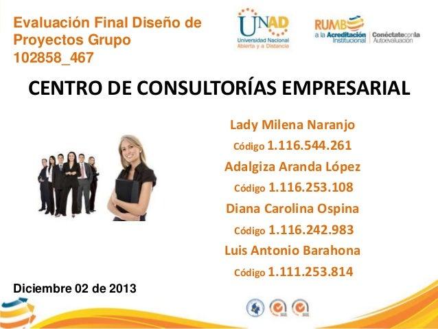 Evaluación Final Diseño de Proyectos Grupo 102858_467  CENTRO DE CONSULTORÍAS EMPRESARIAL Lady Milena Naranjo Código 1.116...