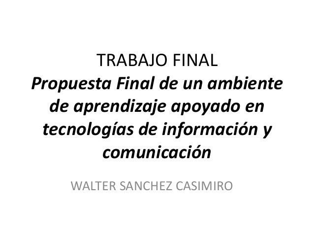TRABAJO FINAL Propuesta Final de un ambiente de aprendizaje apoyado en tecnologías de información y comunicación WALTER SA...