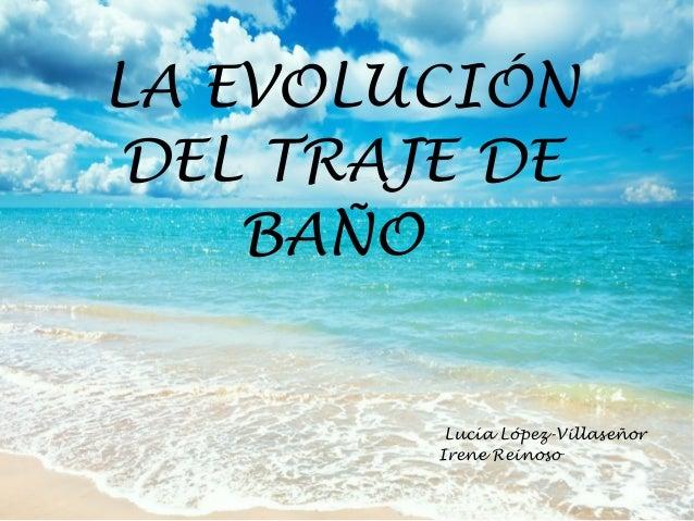 LA EVOLUCIÓN DEL TRAJE DE BAÑO Lucía López-Villaseñor Irene Reinoso