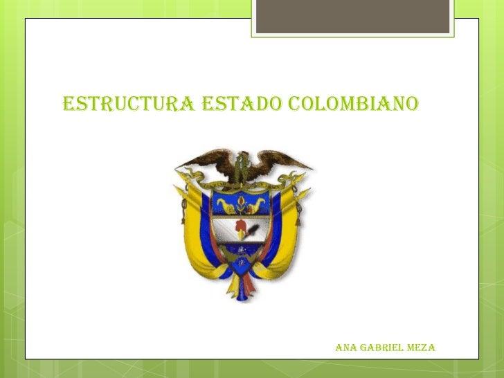 ESTRUCTURA ESTADO COLOMBIANO                     ANA GABRIEL MEZA