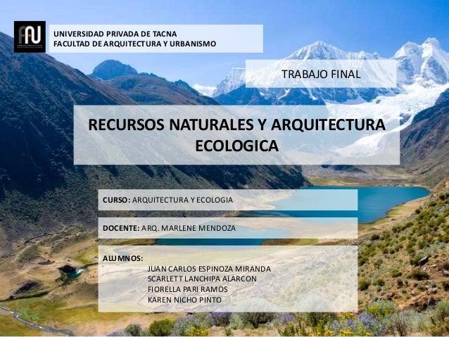 UNIVERSIDAD PRIVADA DE TACNA FACULTAD DE ARQUITECTURA Y URBANISMO CURSO: ARQUITECTURA Y ECOLOGIA DOCENTE: ARQ. MARLENE MEN...